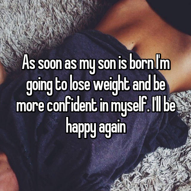 As soon as my son is born I'm going to lose weight and be more confident in myself. I'll be happy again