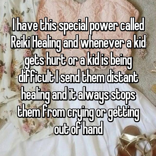 I have this special power called Reiki Healing and whenever a kid gets hurt or a kid is being difficult I send them distant healing and it always stops them from crying or getting out of hand