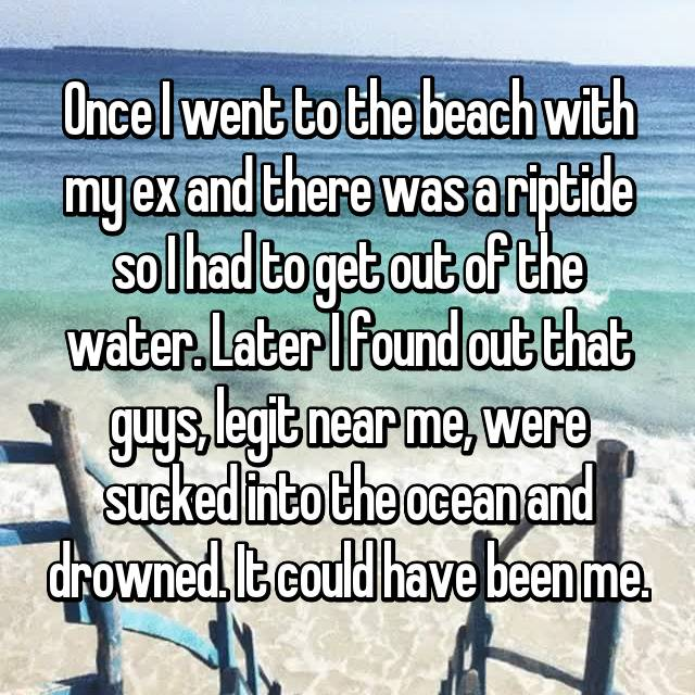 Once I went to the beach with my ex and there was a riptide so I had to get out of the water. Later I found out that guys, legit near me, were sucked into the ocean and drowned. It could have been me.