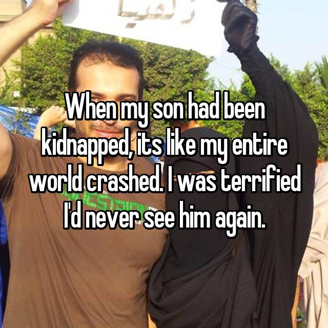 When my son had been kidnapped, its like my entire world crashed. I was terrified I'd never see him again.
