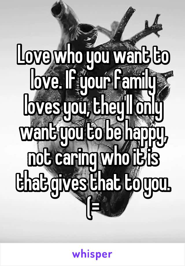 Love who you want to love. If your family loves you, they'll only want you to be happy, not caring who it is that gives that to you. (=