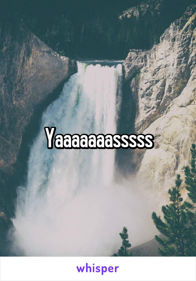 Yaaaaaaasssss