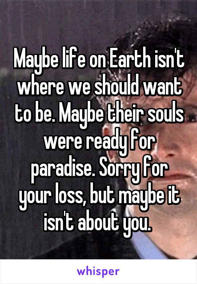 Maybe life on Earth isn't where we should want to be. Maybe their souls were ready for paradise. Sorry for your loss, but maybe it isn't about you.