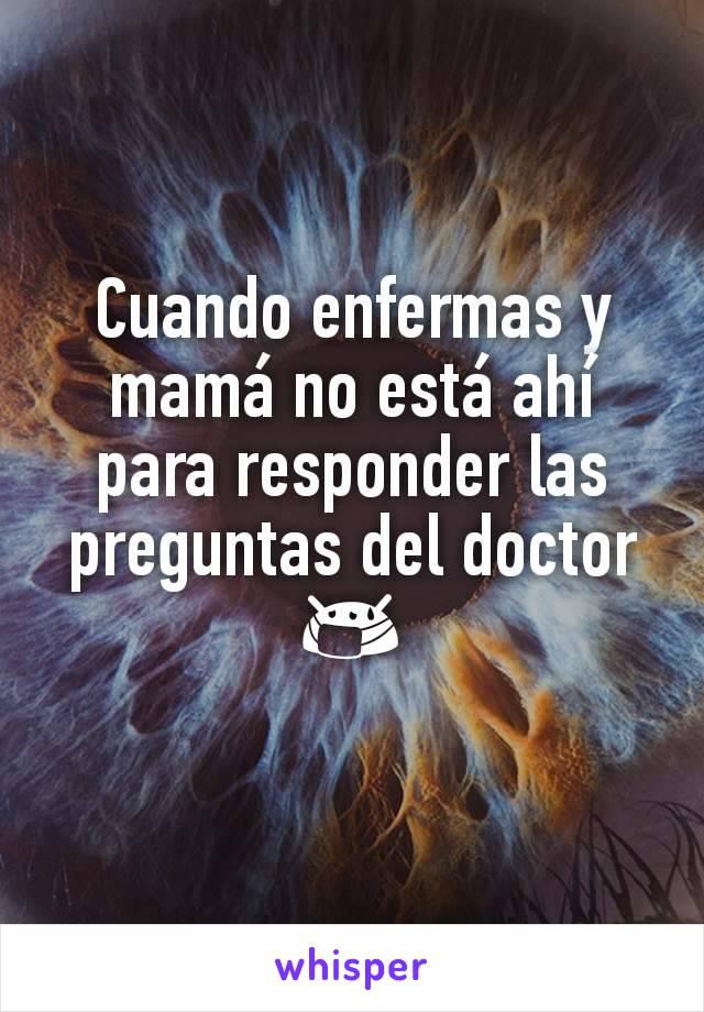 Cuando enfermas y mamá no está ahí para responder las preguntas del doctor  😷