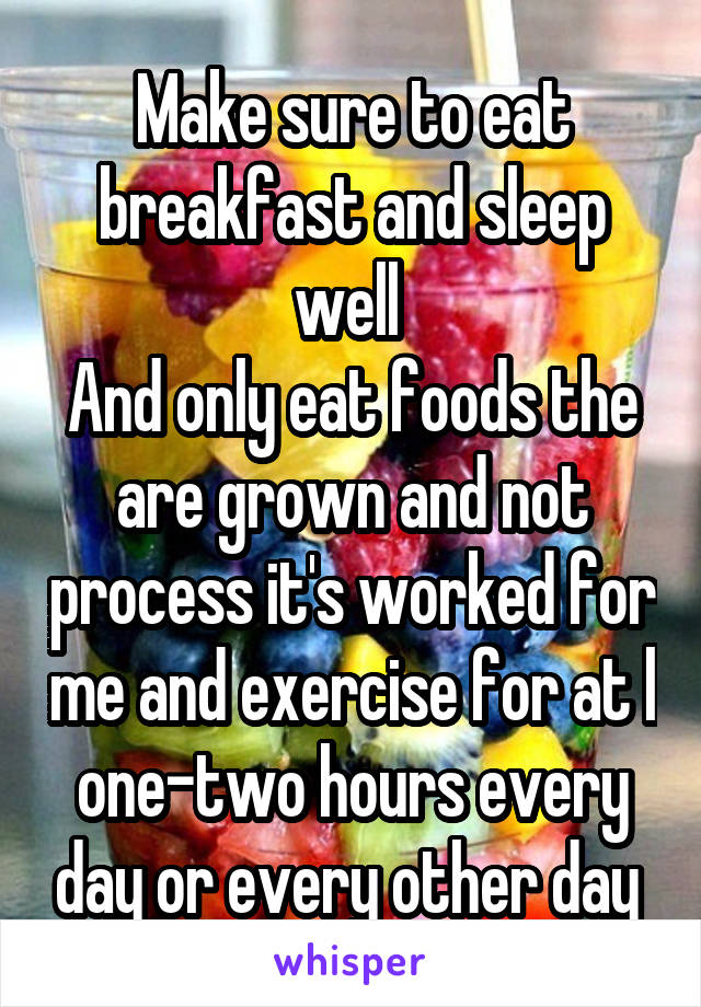 Make sure to eat breakfast and sleep well  And only eat foods the are grown and not process it's worked for me and exercise for at l one-two hours every day or every other day