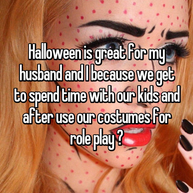 Halloween is great for my husband and I because we get to spend time with our kids and after use our costumes for role play 🤗