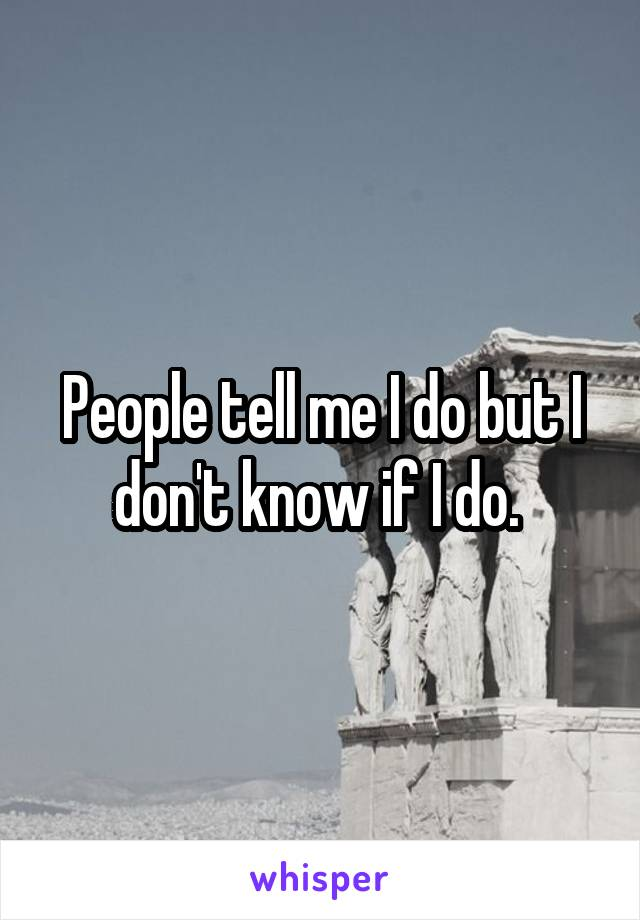 People tell me I do but I don't know if I do.