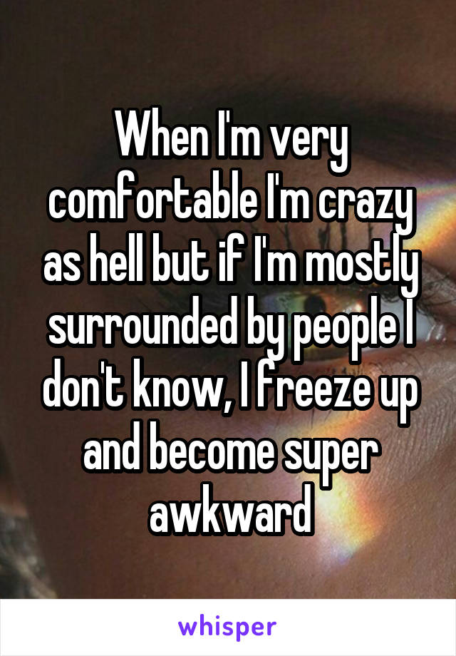 When I'm very comfortable I'm crazy as hell but if I'm mostly surrounded by people I don't know, I freeze up and become super awkward