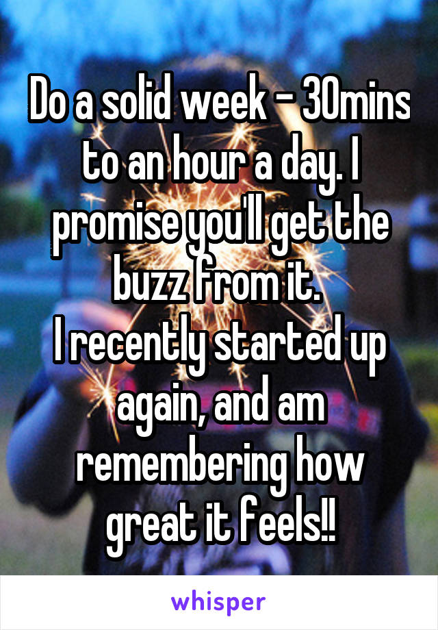 Do a solid week - 30mins to an hour a day. I promise you'll get the buzz from it.  I recently started up again, and am remembering how great it feels!!