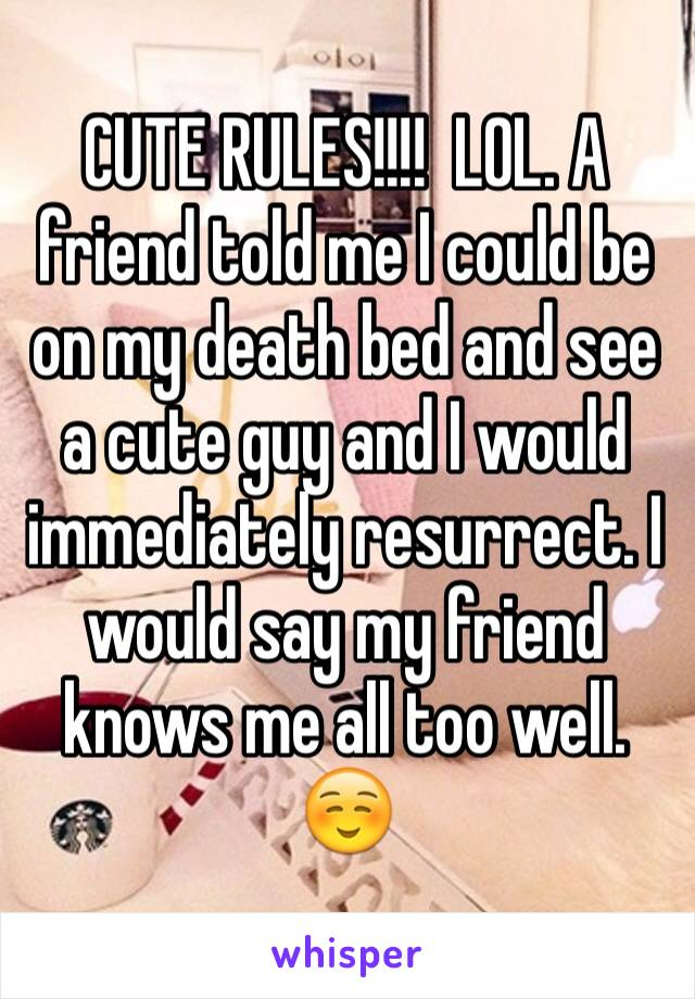 CUTE RULES!!!!  LOL. A friend told me I could be on my death bed and see a cute guy and I would immediately resurrect. I would say my friend knows me all too well. ☺️