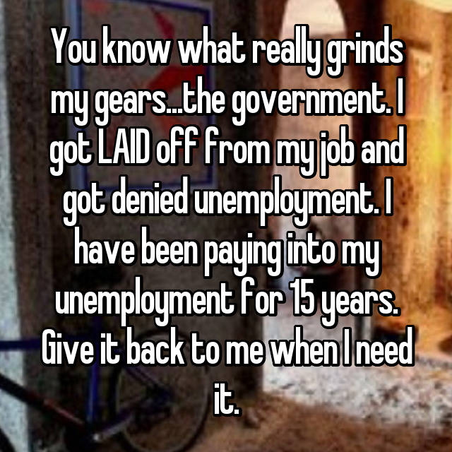 You know what really grinds my gears...the government. I got LAID off from my job and got denied unemployment. I have been paying into my unemployment for 15 years. Give it back to me when I need it.
