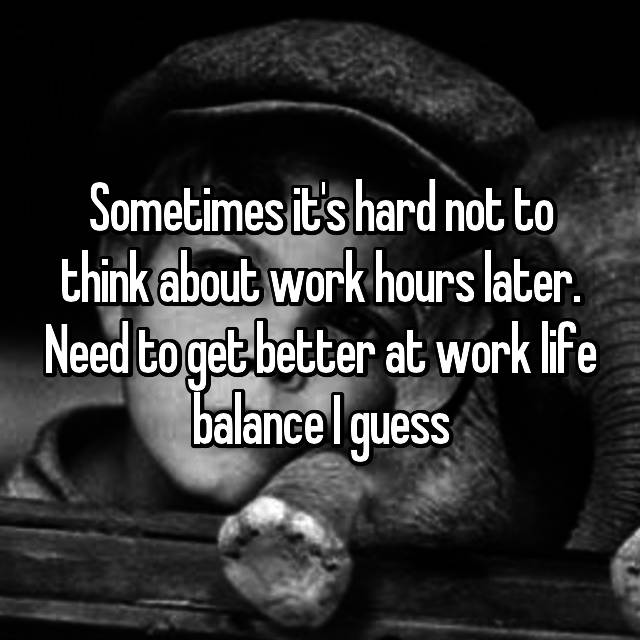 Sometimes it's hard not to think about work hours later. Need to get better at work life balance I guess