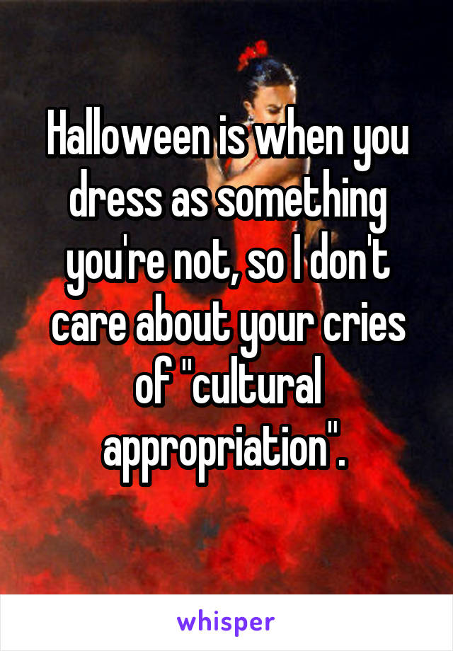 "Halloween is when you dress as something you're not, so I don't care about your cries of ""cultural appropriation""."