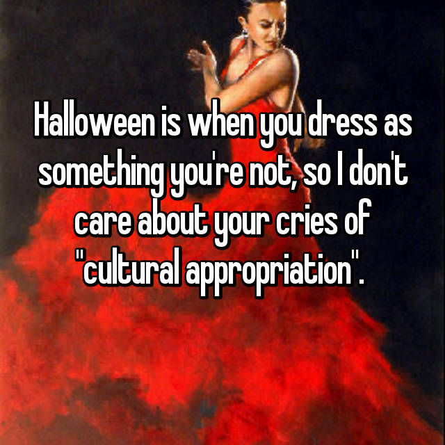 """Halloween is when you dress as something you're not, so I don't care about your cries of """"cultural appropriation""""."""