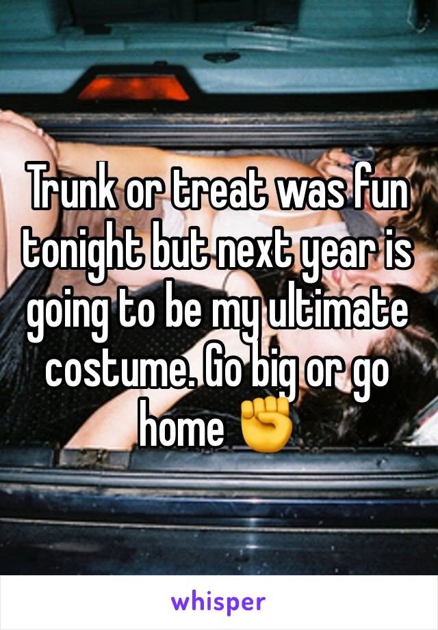 Trunk or treat was fun tonight but next year is going to be my ultimate costume. Go big or go home ✊