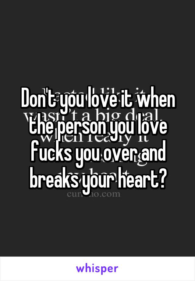 Don't you love it when the person you love fucks you over and breaks your heart?