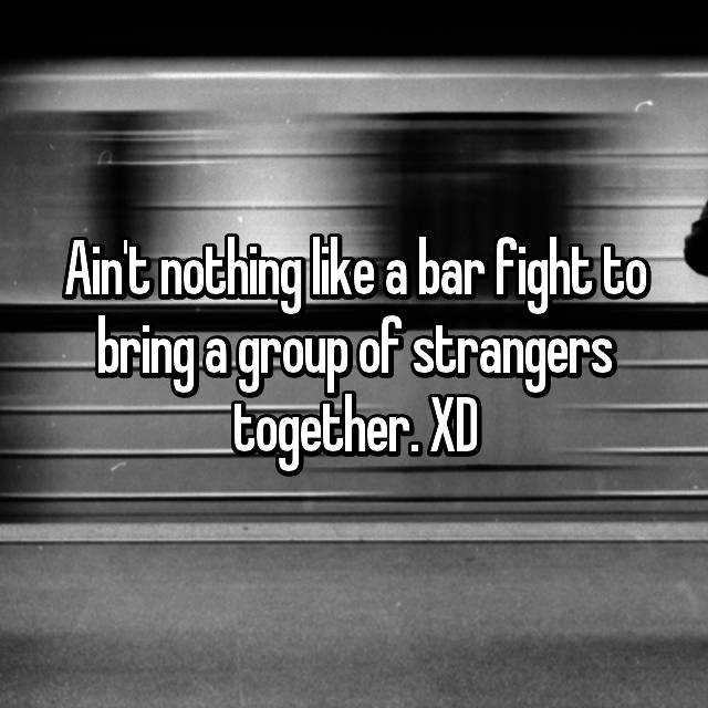 Ain't nothing like a bar fight to bring a group of strangers together. XD