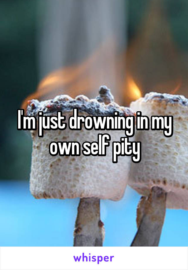 I'm just drowning in my own self pity