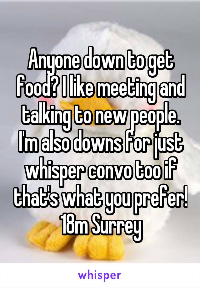 Anyone down to get food? I like meeting and talking to new people. I'm also downs for just whisper convo too if that's what you prefer! 18m Surrey