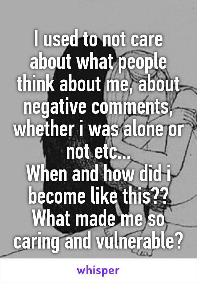 I used to not care about what people think about me, about negative comments, whether i was alone or not etc... When and how did i become like this?? What made me so caring and vulnerable?