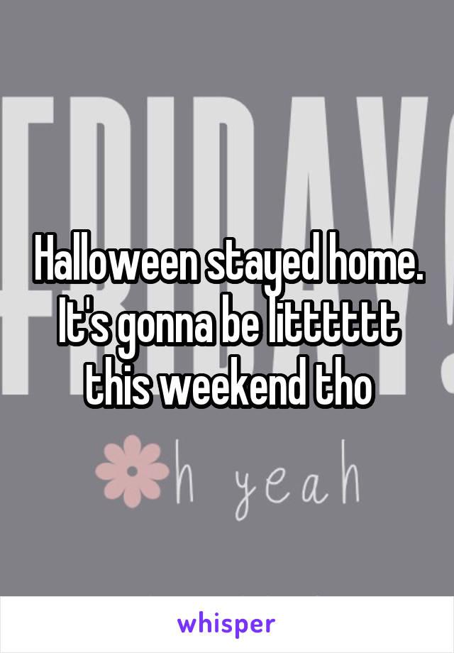 Halloween stayed home. It's gonna be litttttt this weekend tho
