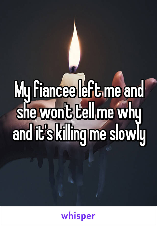 My fiancee left me and she won't tell me why and it's killing me slowly