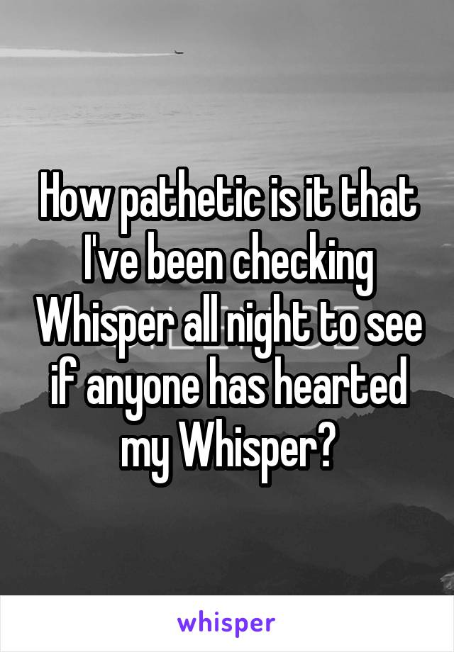 How pathetic is it that I've been checking Whisper all night to see if anyone has hearted my Whisper?