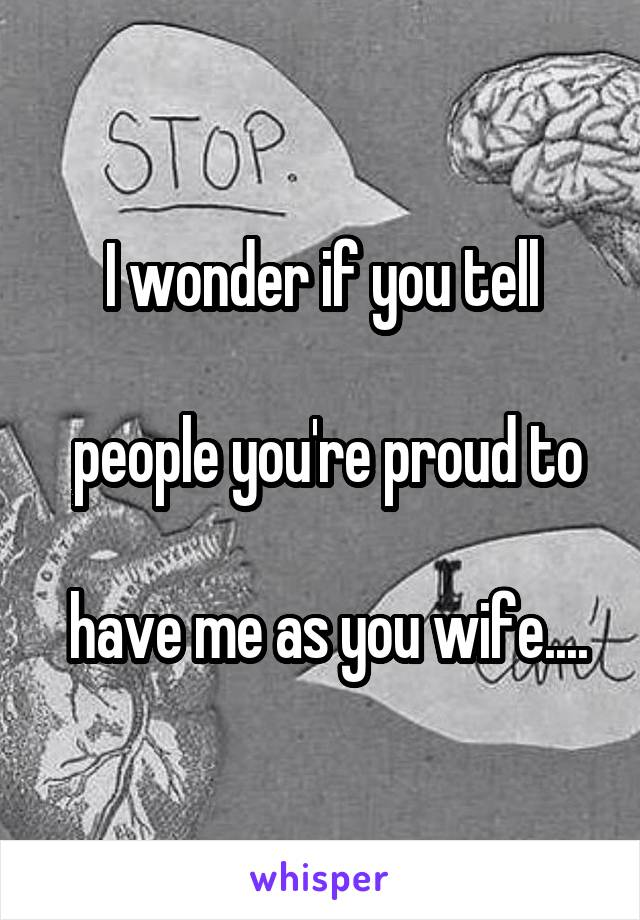 I wonder if you tell   people you're proud to   have me as you wife....
