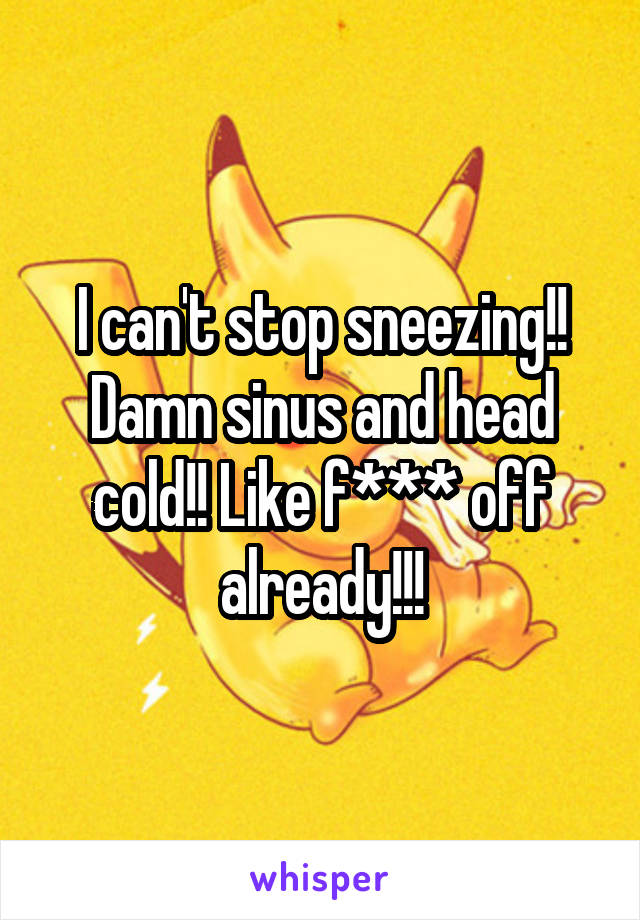 I can't stop sneezing!! Damn sinus and head cold!! Like f*** off already!!!
