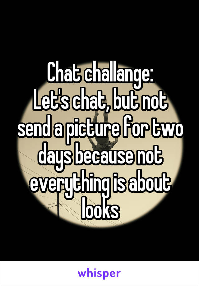 Chat challange: Let's chat, but not send a picture for two days because not everything is about looks