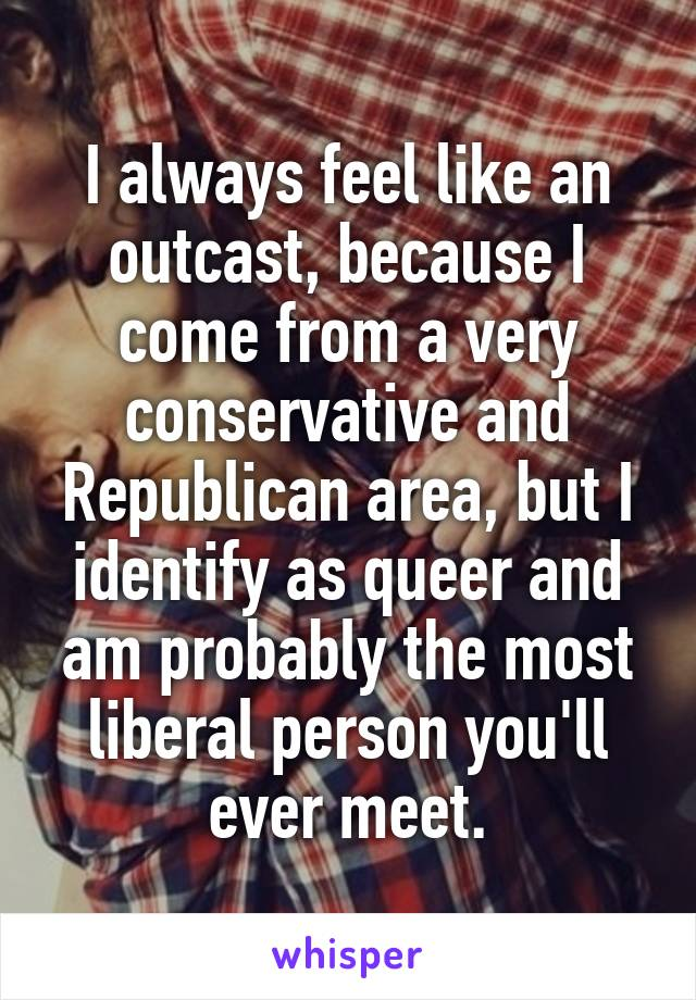 I always feel like an outcast, because I come from a very conservative and Republican area, but I identify as queer and am probably the most liberal person you'll ever meet.