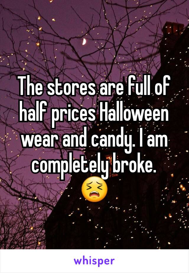 The stores are full of half prices Halloween wear and candy. I am completely broke. 😣