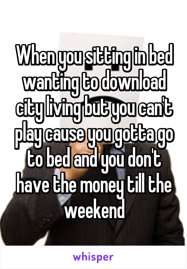When you sitting in bed wanting to download city living but you can't play cause you gotta go to bed and you don't have the money till the weekend