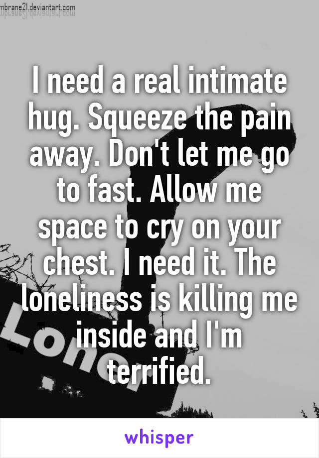I need a real intimate hug. Squeeze the pain away. Don't let me go to fast. Allow me space to cry on your chest. I need it. The loneliness is killing me inside and I'm terrified.