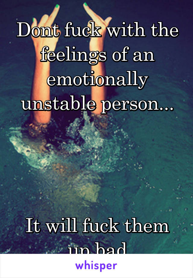 Dont fuck with the feelings of an emotionally unstable person...     It will fuck them up bad