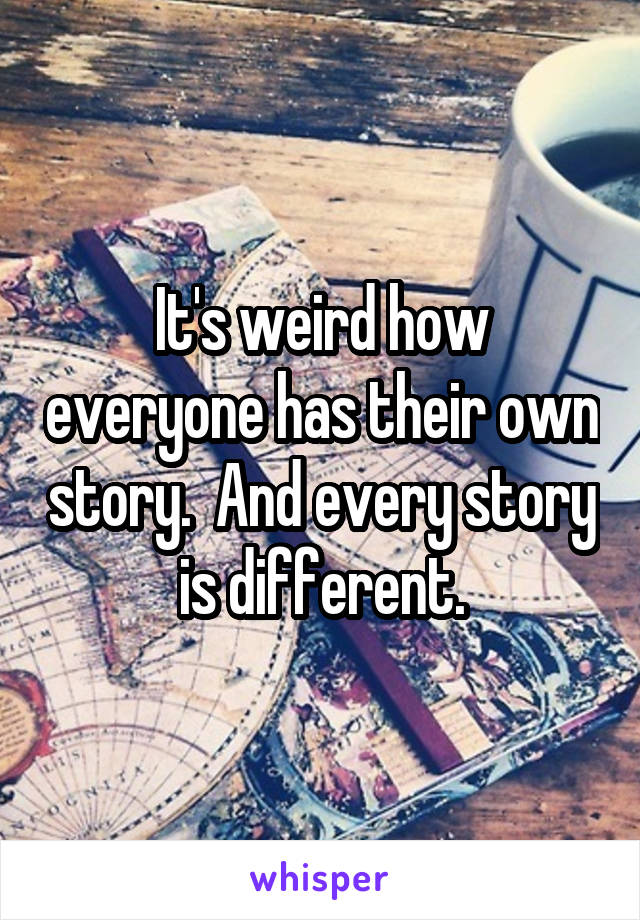 It's weird how everyone has their own story.  And every story is different.
