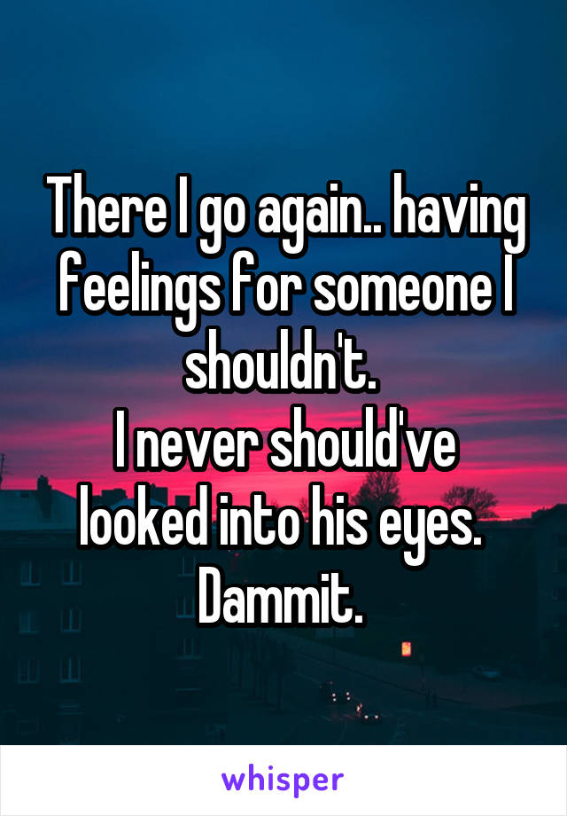 There I go again.. having feelings for someone I shouldn't.  I never should've looked into his eyes.  Dammit.