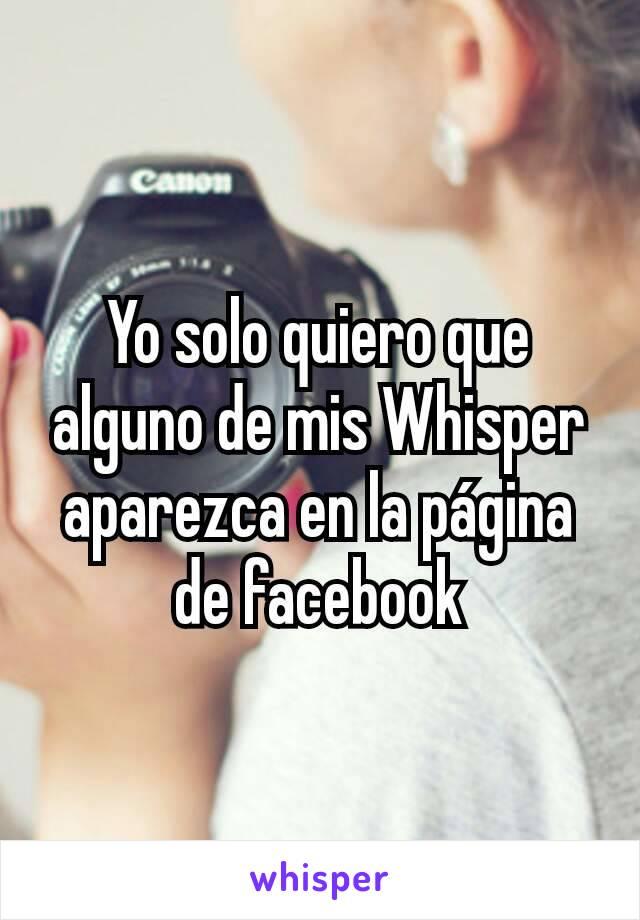 Yo solo quiero que alguno de mis Whisper aparezca en la página de facebook