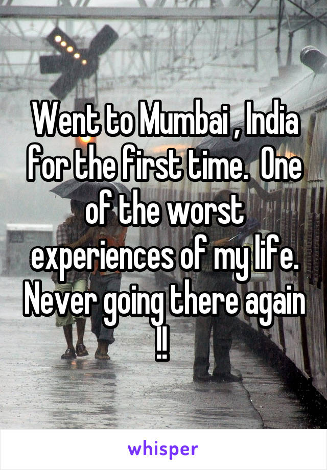 Went to Mumbai , India for the first time.  One of the worst experiences of my life. Never going there again !!