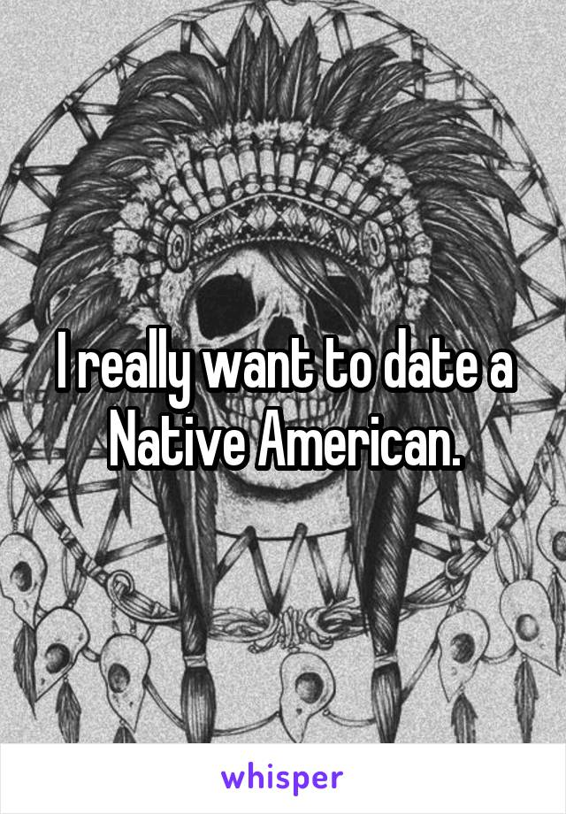 I really want to date a Native American.