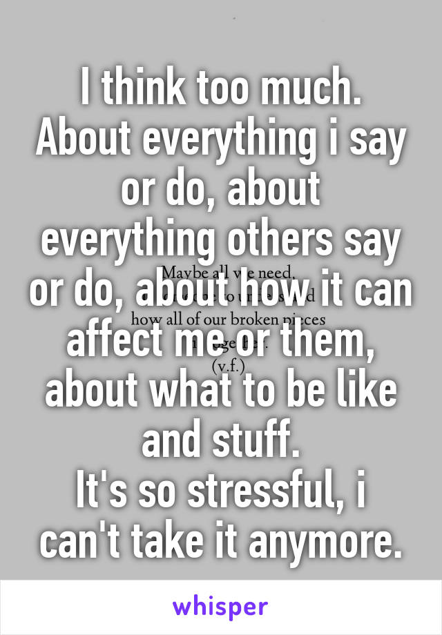 I think too much. About everything i say or do, about everything others say or do, about how it can affect me or them, about what to be like and stuff. It's so stressful, i can't take it anymore.