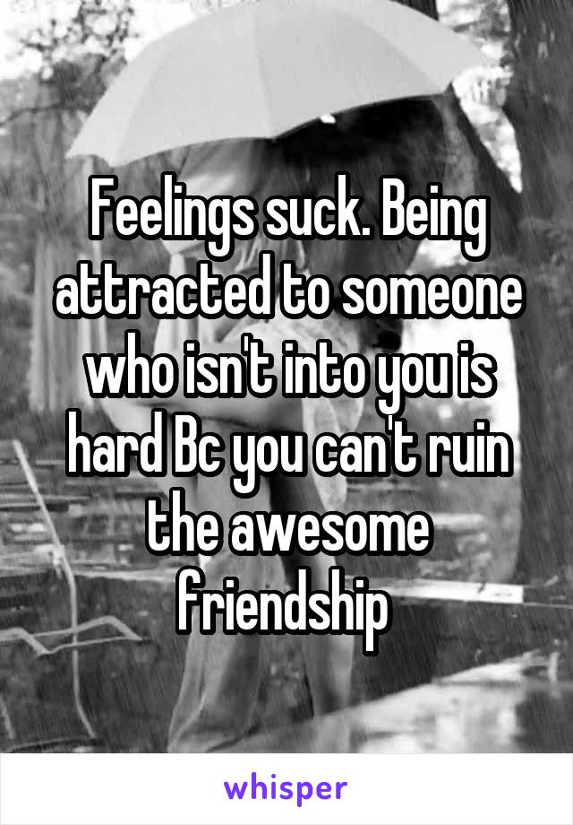 Feelings suck. Being attracted to someone who isn't into you is hard Bc you can't ruin the awesome friendship
