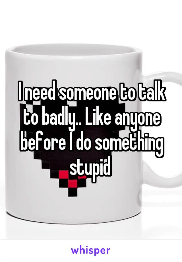 I need someone to talk to badly.. Like anyone before I do something stupid
