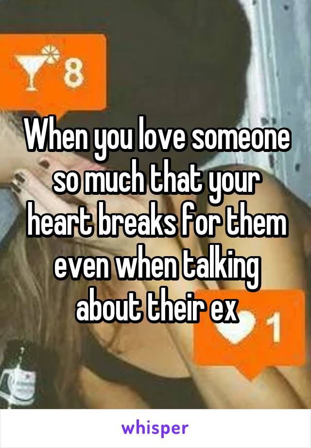 When you love someone so much that your heart breaks for them even when talking about their ex