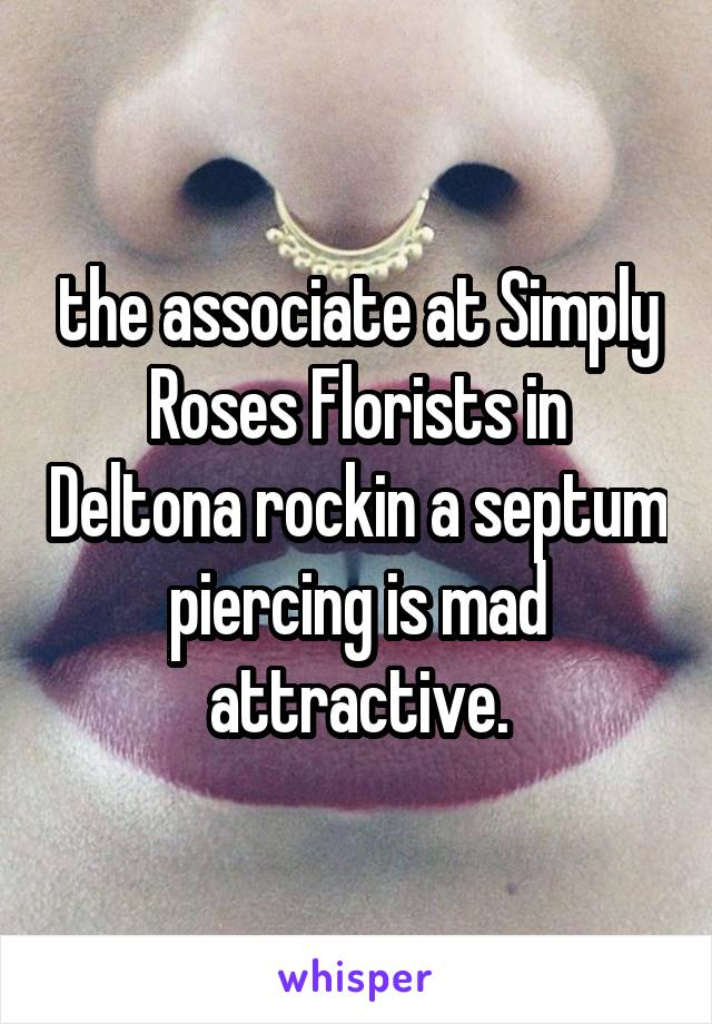 the associate at Simply Roses Florists in Deltona rockin a septum piercing is mad attractive.