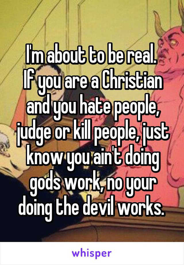 I'm about to be real.  If you are a Christian and you hate people, judge or kill people, just know you ain't doing gods work, no your doing the devil works.