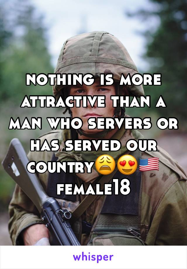 nothing is more attractive than a man who servers or has served our country😩😍🇺🇸 female18