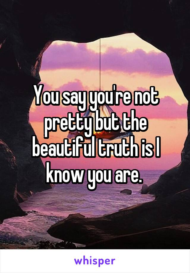 You say you're not pretty but the beautiful truth is I know you are.