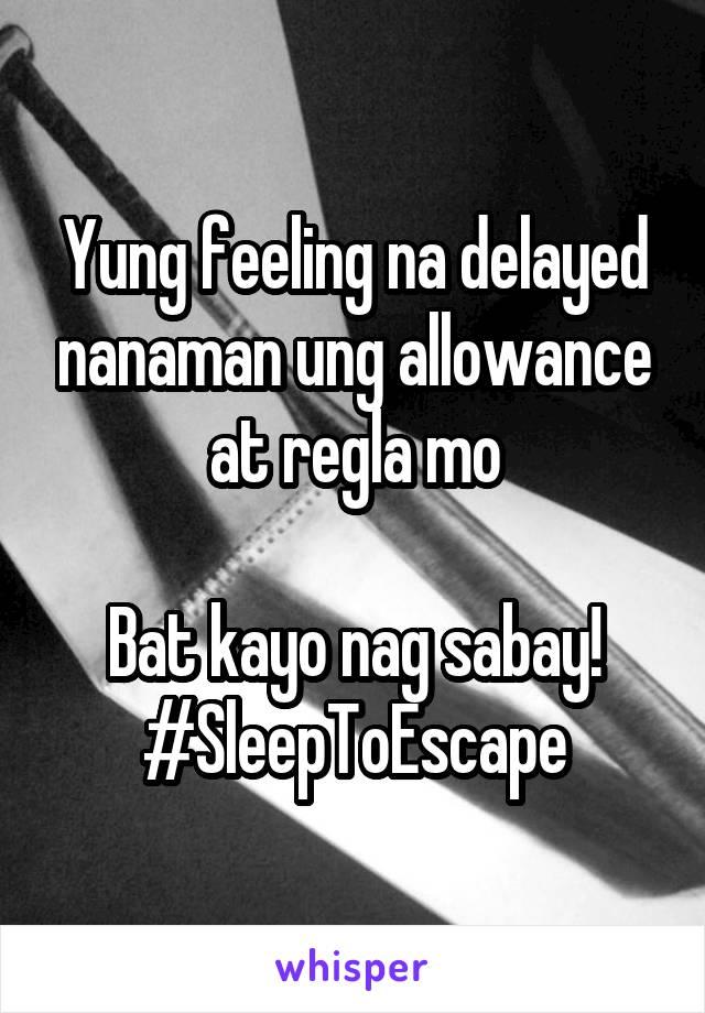 Yung feeling na delayed nanaman ung allowance at regla mo  Bat kayo nag sabay! #SleepToEscape