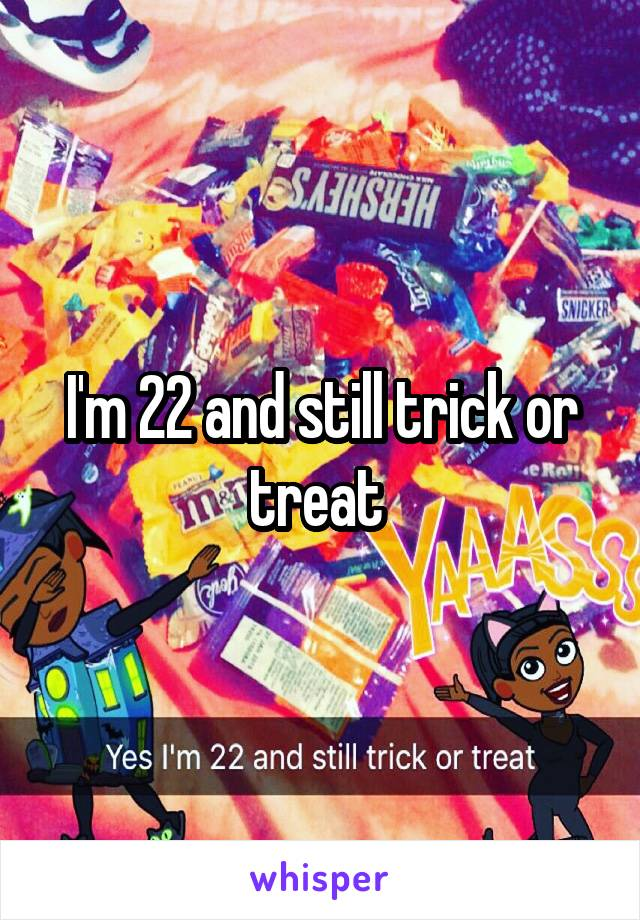 I'm 22 and still trick or treat